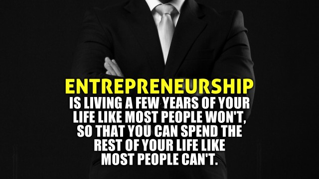 Entrepreneurship is about living a few years of your life like most won't, so that you can live the rest of your life like most can't.