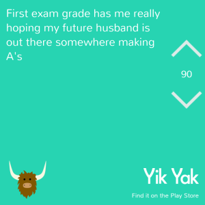 Final exam grade has me really hoping my future husband is out there somewhere making A's #yikyak