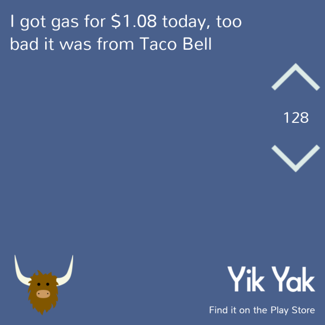 I got gas for $1.08 today, too bad it was from Taco Bell. #yikyak