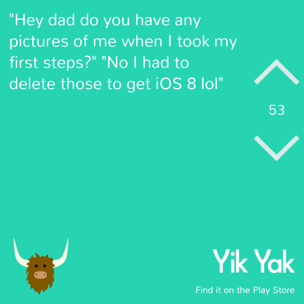 """Hey dad do you have any pictures of me when I took my first steps?"" ""No I had to delete those to get iOS 8 lol"""
