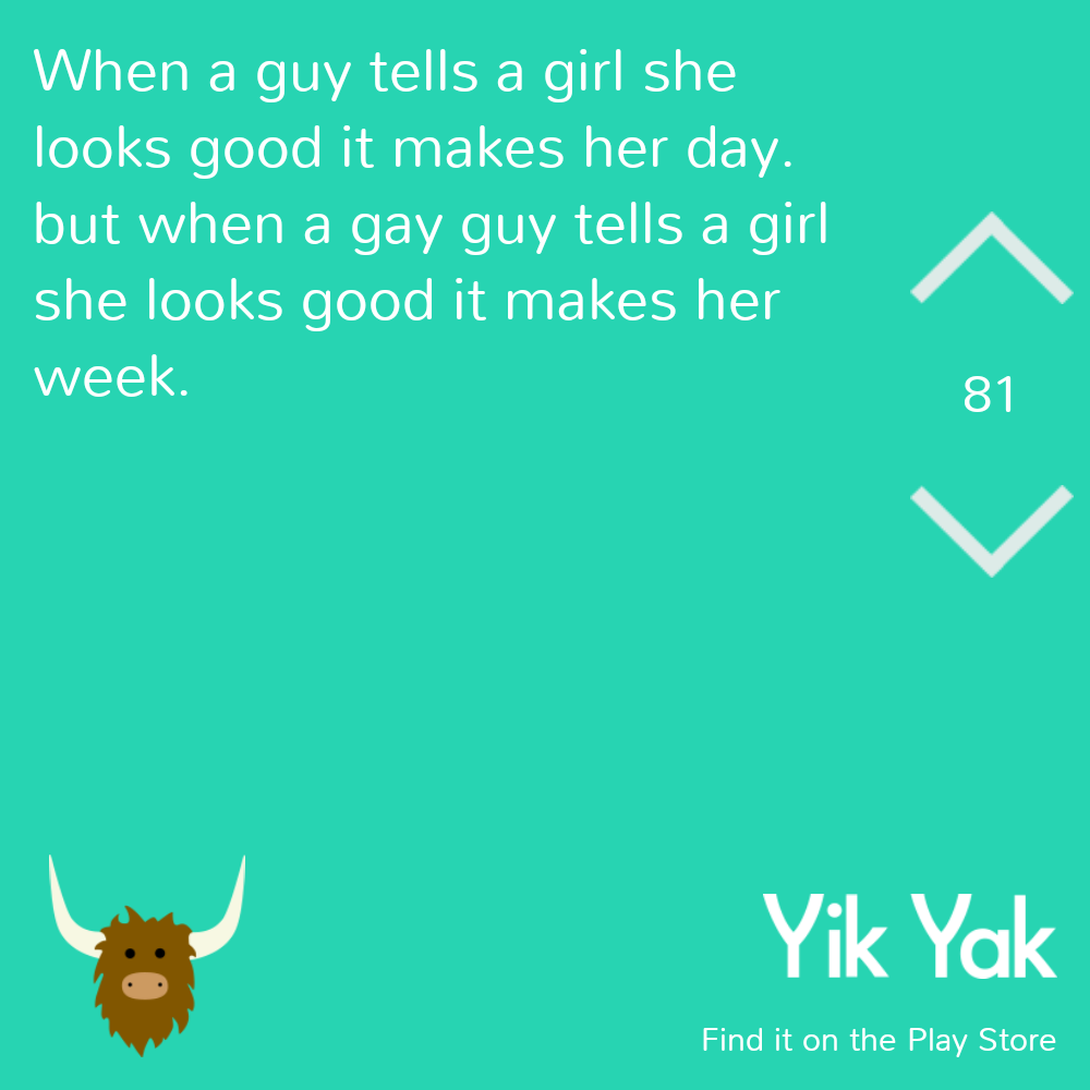 Funn yik yak - When a guy tells a girl she looks good it makes her day. but when a gay guy tells a girl she looks good it makes her week.