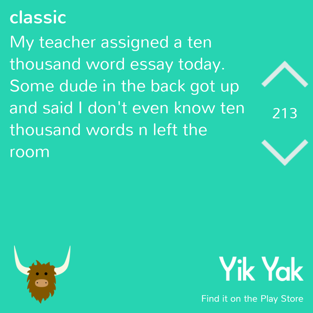 funny yikyak - My teacher assigned a ten thousand word essay today. Some dude in the back got up and said I don't even know ten thousand words n left the room